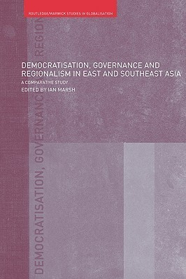 Democratisation, Governance and Regionalism in East and Southeast Asia: A Comparative Study  by  Ian Marsh