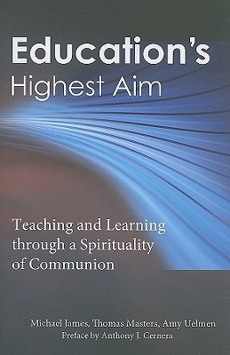 Educations Highest Aim: Teaching and Learning Through a Spirituality of Communion  by  Michael James