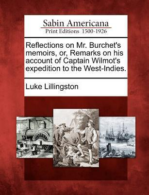 Reflections on Mr. Burchets Memoirs, Or, Remarks on His Account of Captain Wilmots Expedition to the West-Indies.  by  Luke Lillingston