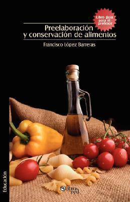 Preelaboracion y Conservacion de Alimentos. Libro Guia Para El Profesor Francisco Lopez Barreras