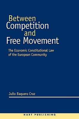 Between Competition And Free Movement: The Economic Constitutional Law Of The European Community  by  Julio Baquero Cruz