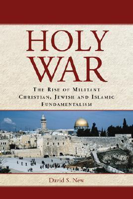 Holy War: The Rise of Militant Christian, Jewish and Islamic Fundamentalism David S. New