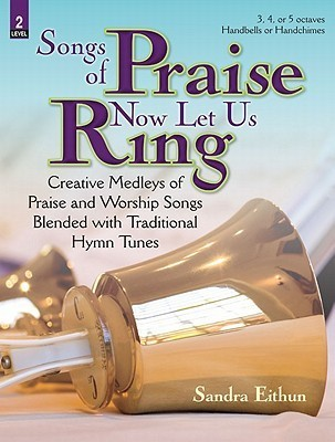 Songs of Praise Now Let Us Ring: Creative Medleys of Praise and Worship Songs Blended with Traditional Hymn Tunes  by  Sandra Eithun