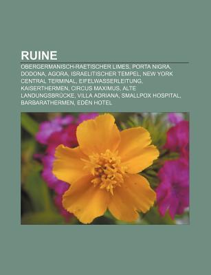 Ruine: Obergermanisch-Raetischer Limes, Porta Nigra, Dodona, Agora, Israelitischer Tempel, New York Central Terminal, Eifelwa Books LLC