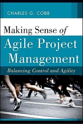 Making Sense of Agile Project Management: Balancing Control and Agility  by  Charles G. Cobb