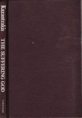 The Suffering God: Selected Letters to Galatea and to Papastephanou Nikos Kazantzakis