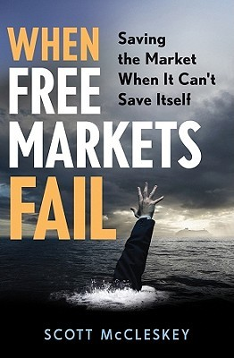 When Free Markets Fail: Saving the Market When It Cant Save Itself  by  Scott McCleskey