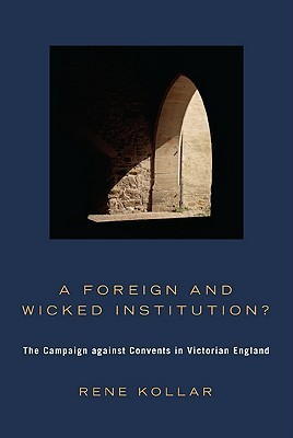 A Foreign and Wicked Institution?: The Campaign Against Convents in Victorian England  by  Rene Kollar