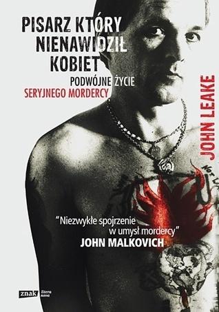 Pisarz, który nienawidził kobiet. Podwójne życie seryjnego mordercy  by  John Leake