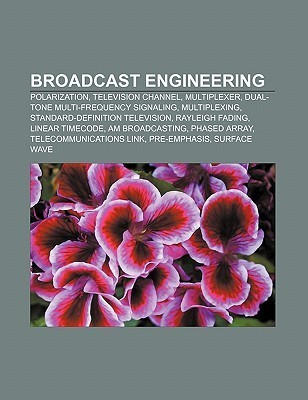 Broadcast Engineering: Polarization, Television Channel, Multiplexer, Dual-Tone Multi-Frequency Signaling, Multiplexing  by  Books LLC