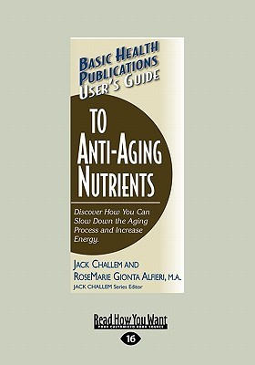 Users Guide to Anti-Aging Nutrients: Discover How You Can Slow Down the Aging Process and Increase Energy  by  Jack Challem