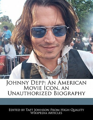 Johnny Depp: An American Movie Icon, an Unauthorized Biography Taft Johnson