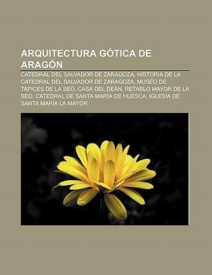 Arquitectura G Tica de Arag N: Catedral del Salvador de Zaragoza, Historia de La Catedral del Salvador de Zaragoza, Museo de Tapices de La Seo  by  Books LLC