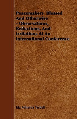 Peacemakers Blessed and Otherwise - Observations, Reflections, and Irritations at an International Conference  by  Ida Minerva Tarbell