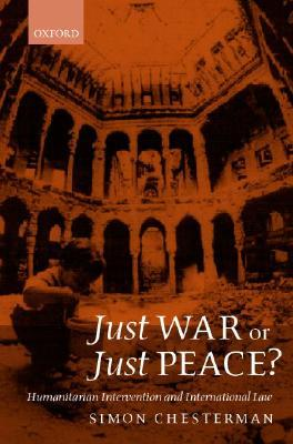 Just War or Just Peace ?  Humanitarian Intervention and International Law   by  Simon Chesterman
