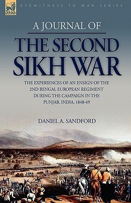A Journal of the Second Sikh War: The Experiences of an Ensign of the 2nd Bengal European Regiment During the Campaign in the Punjab, India, 1848-49  by  Daniel A. Sandford