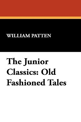 The Junior Classics: Old Fashioned Tales William Patten