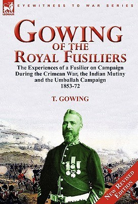 Gowing of the Royal Fusiliers: The Experiences of a Fusilier on Campaign During the Crimean War, the Indian Mutiny and the Umballah Campaign 1853-72 T. Gowing