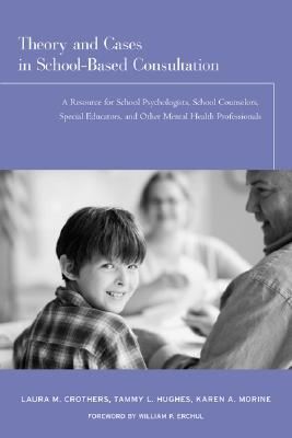 Cases in School-Based Consultation: A Resource for School Psychologists, School Counselors, Special Educators, and Other Mental Health Professionals Laura Crothers