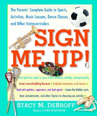 Sign Me Up!: The Parents Complete Guide to Sports, Activities, Music Lessons, Dance Classes, and Other Extracurriculars Stacy M. DeBroff
