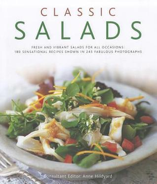 Classic Salads: Fresh and Vibrant Salads for All Occasions: 180 Sensational Recipes Shown in 245 Fabulous Photographs Anne Hildyard