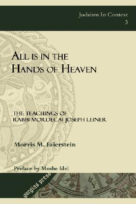 All Is in the Hands of Heaven: The Teachings of Rabbi Mordecai Joseph Leiner of Izbica Morris M. Faierstein