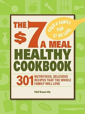 The $7 a Meal Healthy Cookbook: 301 Nutritious, Delicious Recipes That the Whole Family Will Love Susan Irby