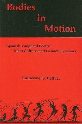 Bodies in Motion: Spanish Vanguard Poetry, Mass Culture, and Gender Dynamics  by  Catherine G. Bellver