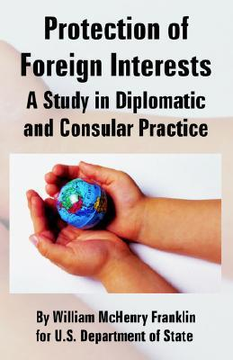 Protection of Foreign Interests: A Study in Diplomatic and Consular Practice  by  William McHenry Franklin