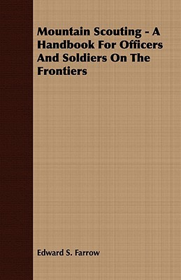 Mountain Scouting - A Handbook for Officers and Soldiers on the Frontiers  by  Edward S. Farrow
