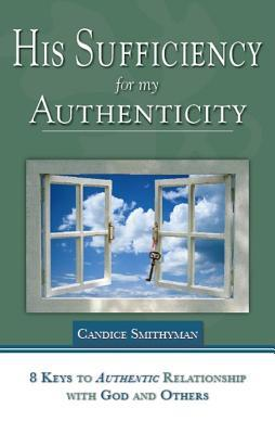 His Sufficiency for My Authenticity: Eight Keys to Authentic Relationship with God and Others  by  Candice Smithyman