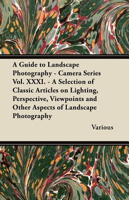 A   Guide to Landscape Photography - Camera Series Vol. XXXI. - A Selection of Classic Articles on Lighting, Perspective, Viewpoints and Other Aspects Various