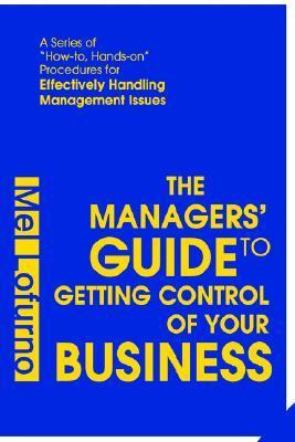 The Managers Guide to Getting Control of Your Business: A Series of How-To, Hands-On Procedures for Effectively Handling Management Issues  by  Mel Lofurno