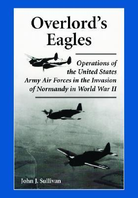 Overlords Eagles: Operations of the United States Army Air Forces in the Invasion of Normandy in World War II  by  John J. Sullivan