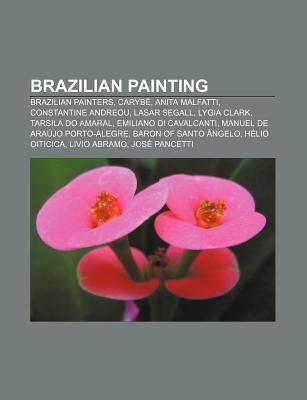 Brazilian Painting: Brazilian Painters, Caryb , Anita Malfatti, Constantine Andreou, Lasar Segall, Lygia Clark, Tarsila Do Amaral  by  Source Wikipedia