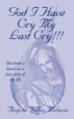 God I Have Cry My Last Cry!!!: This Book Is Base on True Story of My Life.  by  Angela Mebane