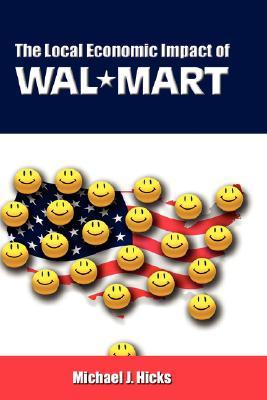 The Local Economic Impact of Wal-Mart Michael J. Hicks