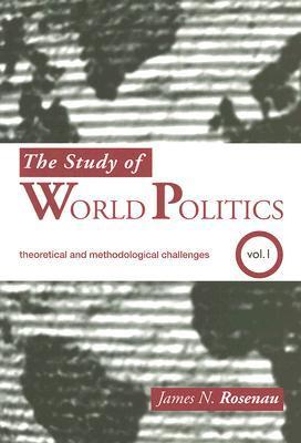 The Study of World Politics, Volume 1: Theoretical and Methodological Challenges James N. Rosenau