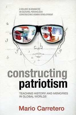 Constructing Patriotism: Teaching History and Memories in Global Worlds  by  Mario Carretero