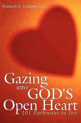 Gazing Into Gods Open Heart: 101 Pathways to Joy  by  C.S.C., Kenneth E. Grabner