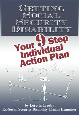 Getting Social Security Disability: Your 9 Step Individual Action Plan  by  Loretta Crosby