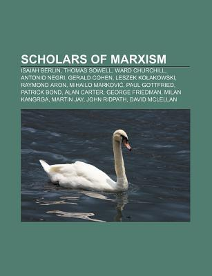 Scholars of Marxism: Isaiah Berlin, Thomas Sowell, Ward Churchill, Antonio Negri, Gerald Cohen, Leszek Ko Akowski, Raymond Aron  by  Source Wikipedia