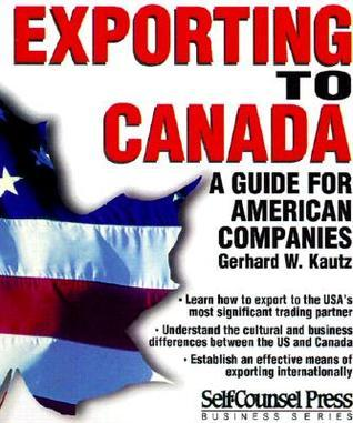Exporting to Canada: A guide for American companies  by  Gerhard W. Kautz