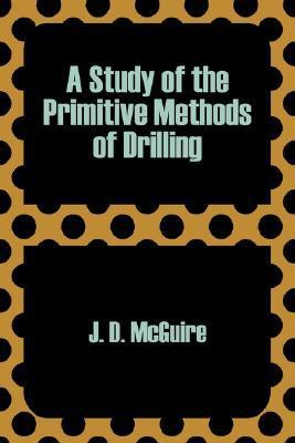 A Study of the Primitive Methods of Drilling  by  J. D. McGuire