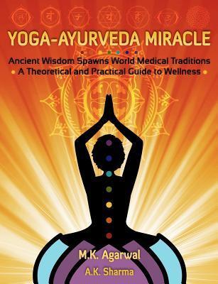 Yoga-Ayurveda Miracle: Ancient Wisdom Spawns World Medical Traditions  by  M. K. Agarwal