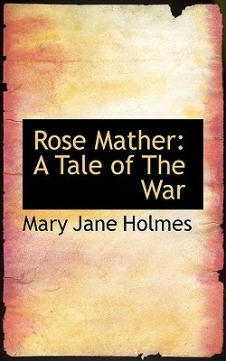 Rose Mather: A Tale of the War Mary Jane Holmes
