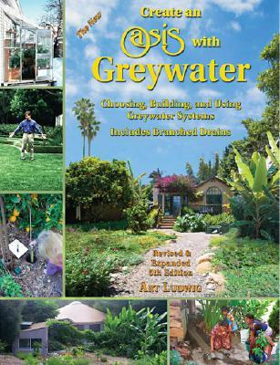 The New Create an Oasis with Greywater: Choosing, Building, and Using Greywater Systems, Includes Branched Drains Art Ludwig