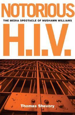 Notorious H.I.V.: The Media Spectacle Of Nushawn Williams  by  Thomas C. Shevory