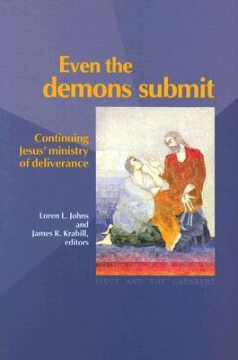 Even the Demons Submit: Continuing Jesus Ministry of Deliverance Loren L. Johns