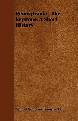 Pennsylvania - The Keystone, a Short History Samuel Whitaker Pennypacker